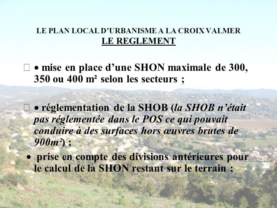 LE PLAN LOCAL DURBANISME A LA CROIX VALMER LE REGLEMENT mise en place dune SHON maximale de 300, 350 ou 400 m² selon les secteurs ; réglementation de la SHOB (la SHOB nétait pas réglementée dans le POS ce qui pouvait conduire à des surfaces hors œuvres brutes de 900m²) ; prise en compte des divisions antérieures pour le calcul de la SHON restant sur le terrain ;