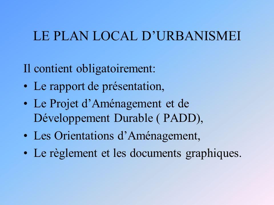 LE PLAN LOCAL DURBANISMEI Il contient obligatoirement: Le rapport de présentation, Le Projet dAménagement et de Développement Durable ( PADD), Les Orientations dAménagement, Le règlement et les documents graphiques.