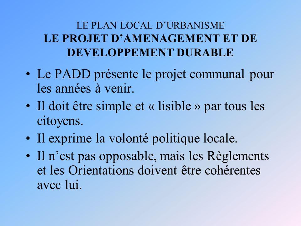 LE PLAN LOCAL DURBANISME LE PROJET DAMENAGEMENT ET DE DEVELOPPEMENT DURABLE Le PADD présente le projet communal pour les années à venir. Il doit être