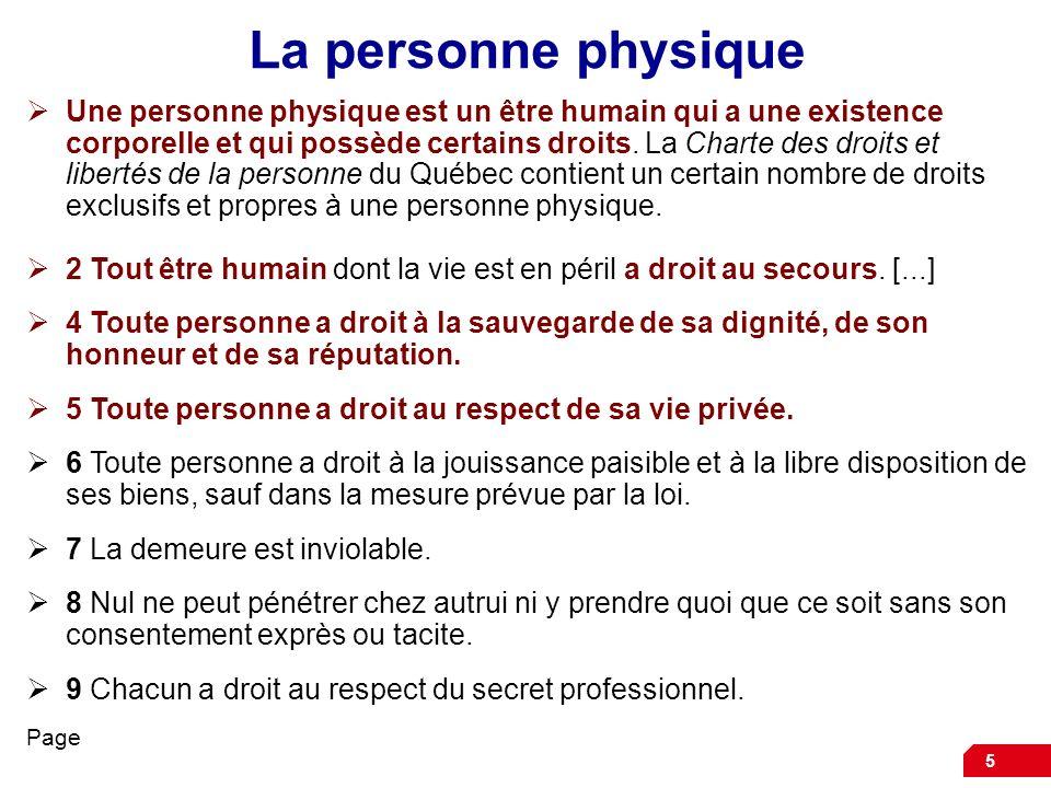6 La personne physique Dans le Code civil, toutes les dispositions de la Charte des droits et libertés de la personne du Québec nont pas été répétées, même si certaines ont été reprises, comme celles qui reconnaissent les droits de la personnalité comme : le droit à la vie, à linviolabilité et à lintégrité de la personne le droit au respect du nom, de la réputation, de la vie privée le droit à la personnalité juridique 3 Toute personne est titulaire de droits de la personnalité, tels le droit à la vie, à linviolabilité et à lintégrité de sa personne, au respect de son nom, de sa réputation et de sa vie privée.