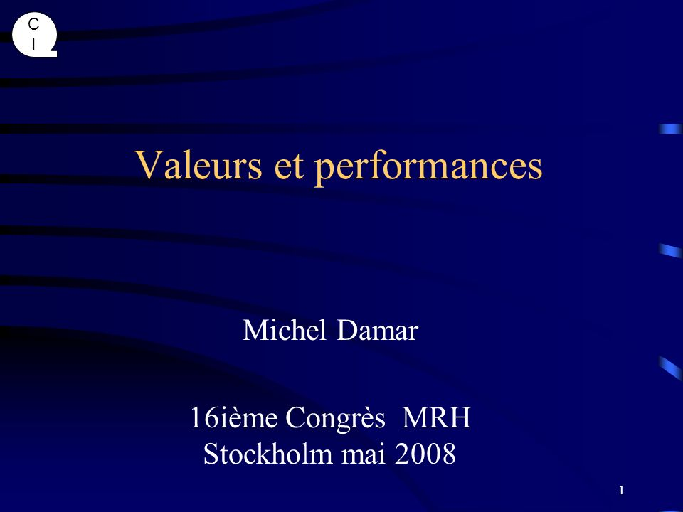 CICI 1 Valeurs et performances Michel Damar 16ième Congrès MRH Stockholm mai 2008