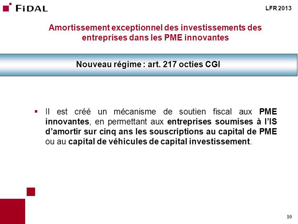 10 Amortissement exceptionnel des investissements des entreprises dans les PME innovantes Nouveau régime : art. 217 octies CGI LFR 2013 Il est créé un