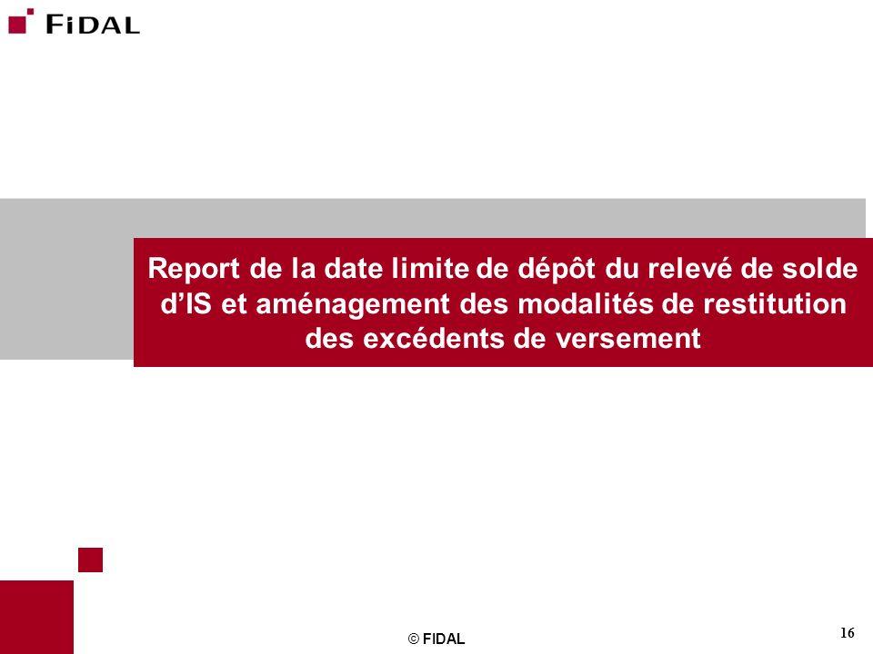 16 © FIDAL Report de la date limite de dépôt du relevé de solde dIS et aménagement des modalités de restitution des excédents de versement
