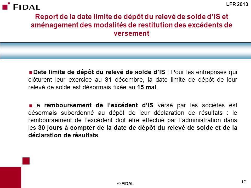 17 © FIDAL Date limite de dépôt du relevé de solde dIS : Pour les entreprises qui clôturent leur exercice au 31 décembre, la date limite de dépôt de l