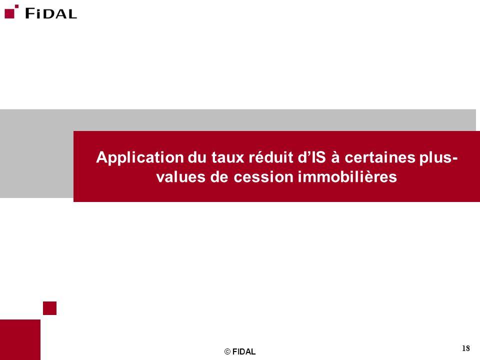 18 © FIDAL Application du taux réduit dIS à certaines plus- values de cession immobilières