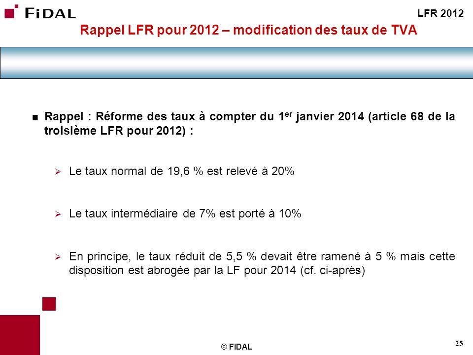 25 © FIDAL Rappel LFR pour 2012 – modification des taux de TVA Rappel : Réforme des taux à compter du 1 er janvier 2014 (article 68 de la troisième LF