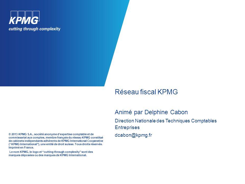 Réseau fiscal KPMG Animé par Delphine Cabon Direction Nationale des Techniques Comptables Entreprises dcabon@kpmg.fr © 2013 KPMG S.A., société anonyme