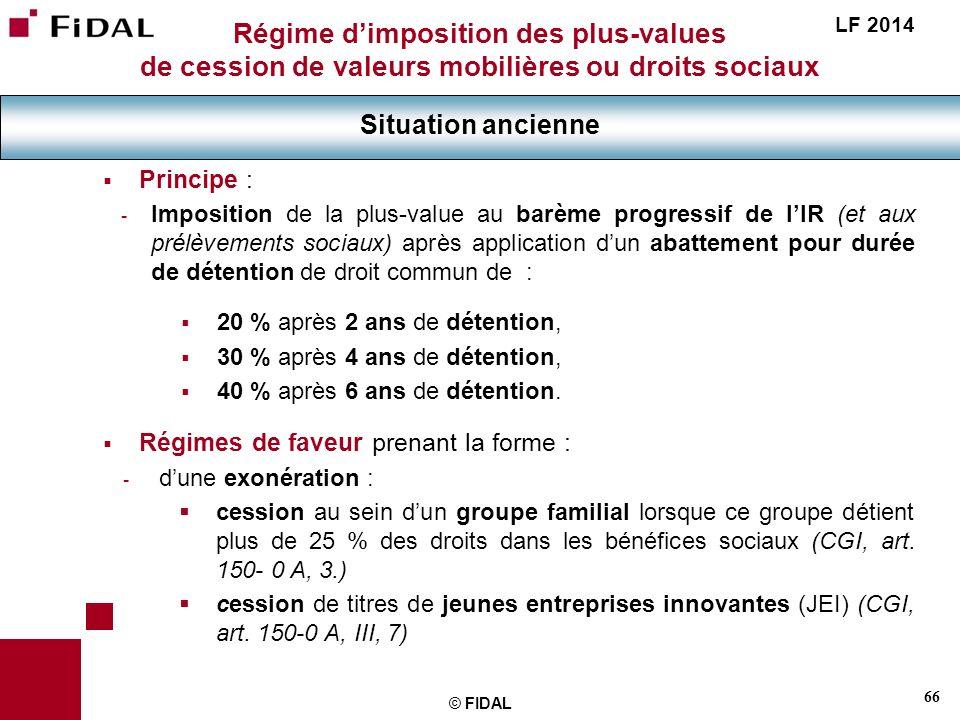 66 © FIDAL Régime dimposition des plus-values de cession de valeurs mobilières ou droits sociaux Situation ancienne LF 2014 Principe : - Imposition de