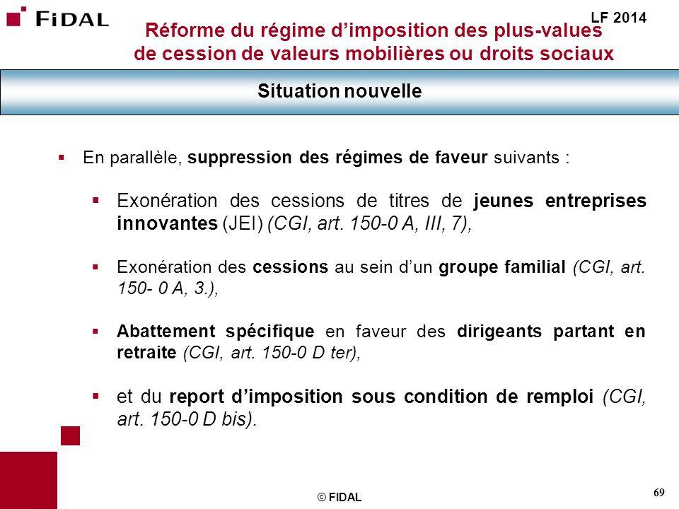 69 © FIDAL Réforme du régime dimposition des plus-values de cession de valeurs mobilières ou droits sociaux Situation nouvelle LF 2014 En parallèle, s