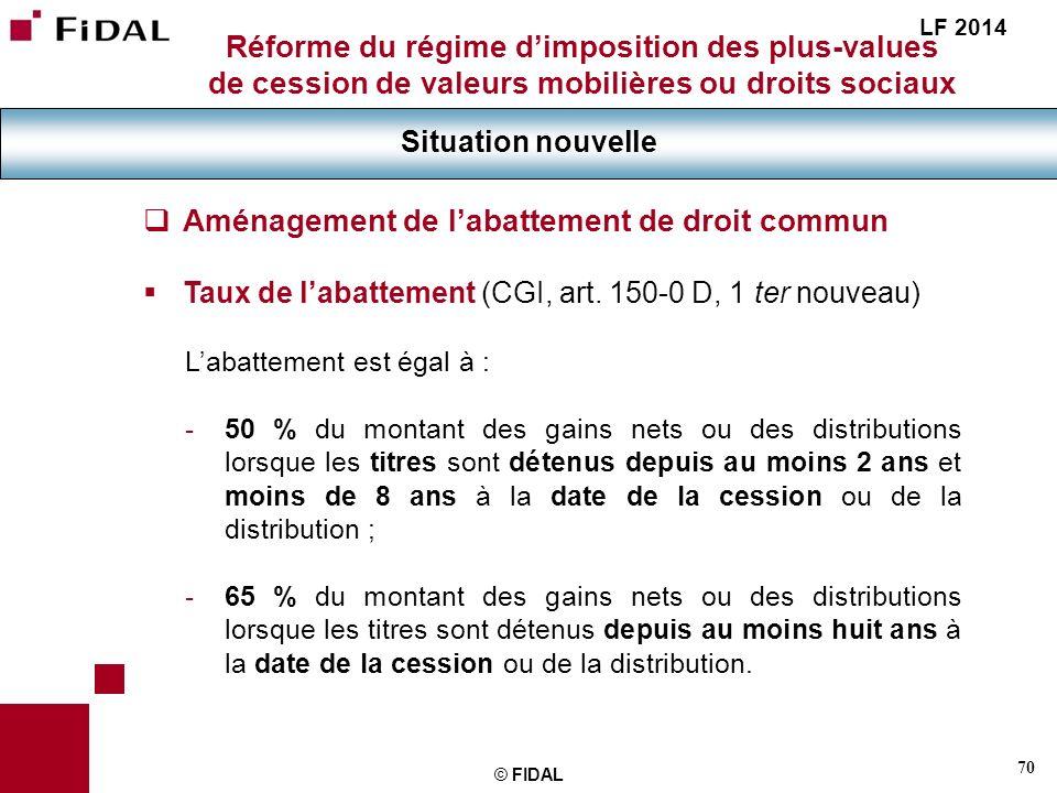 70 © FIDAL Réforme du régime dimposition des plus-values de cession de valeurs mobilières ou droits sociaux Situation nouvelle LF 2014 Aménagement de
