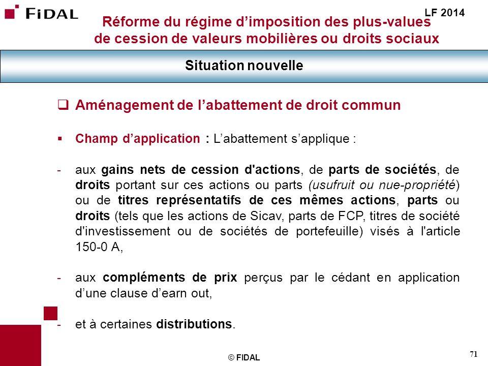 71 © FIDAL Réforme du régime dimposition des plus-values de cession de valeurs mobilières ou droits sociaux Situation nouvelle LF 2014 Aménagement de