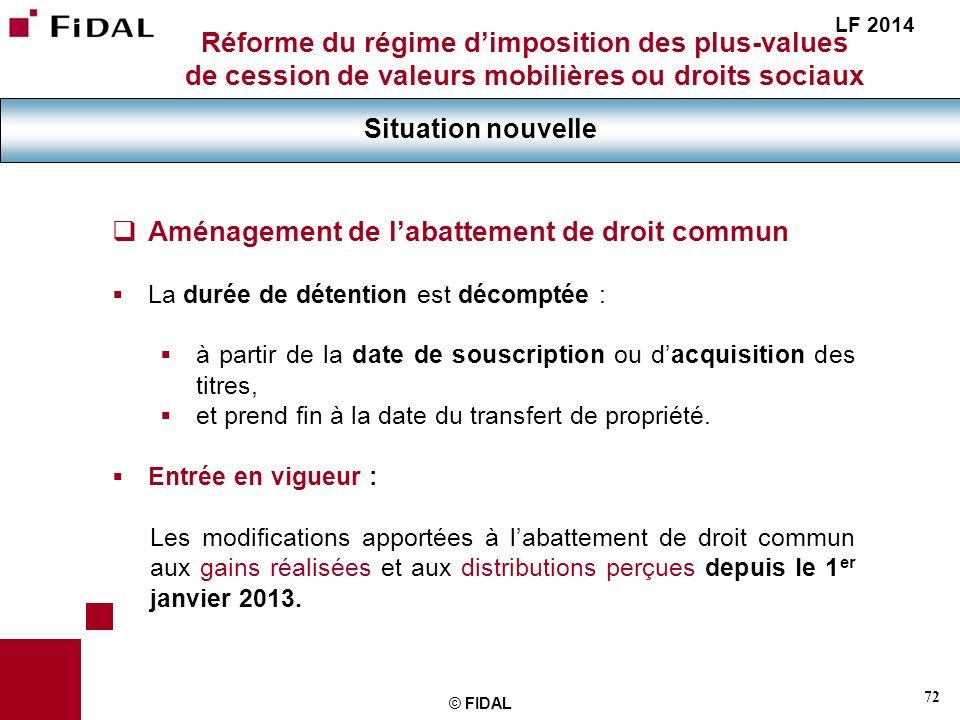 72 © FIDAL Réforme du régime dimposition des plus-values de cession de valeurs mobilières ou droits sociaux Situation nouvelle LF 2014 Aménagement de