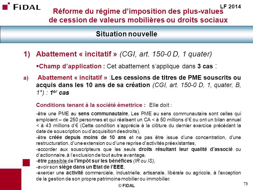 73 © FIDAL Réforme du régime dimposition des plus-values de cession de valeurs mobilières ou droits sociaux Situation nouvelle LF 2014 1)Abattement «