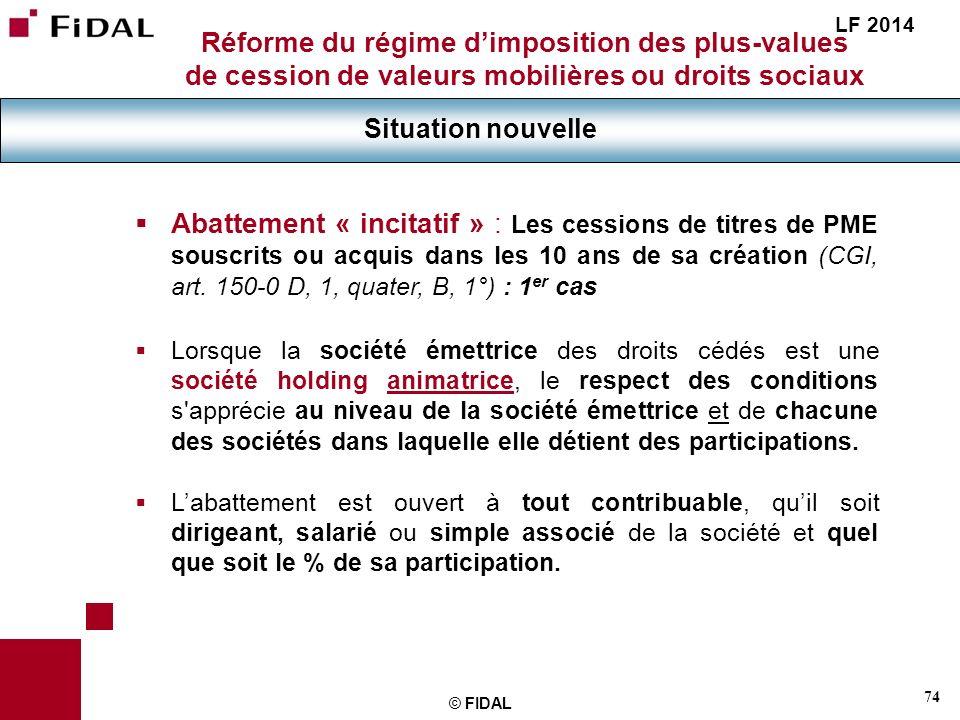 74 © FIDAL Réforme du régime dimposition des plus-values de cession de valeurs mobilières ou droits sociaux Situation nouvelle LF 2014 Abattement « in