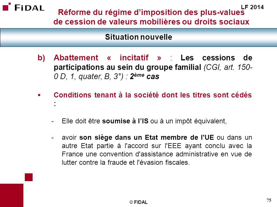75 © FIDAL Réforme du régime dimposition des plus-values de cession de valeurs mobilières ou droits sociaux Situation nouvelle LF 2014 b) Abattement «