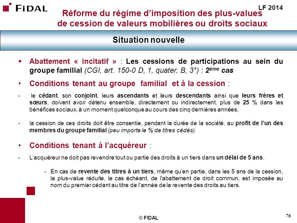 76 © FIDAL Réforme du régime dimposition des plus-values de cession de valeurs mobilières ou droits sociaux Situation nouvelle LF 2014 Abattement « in