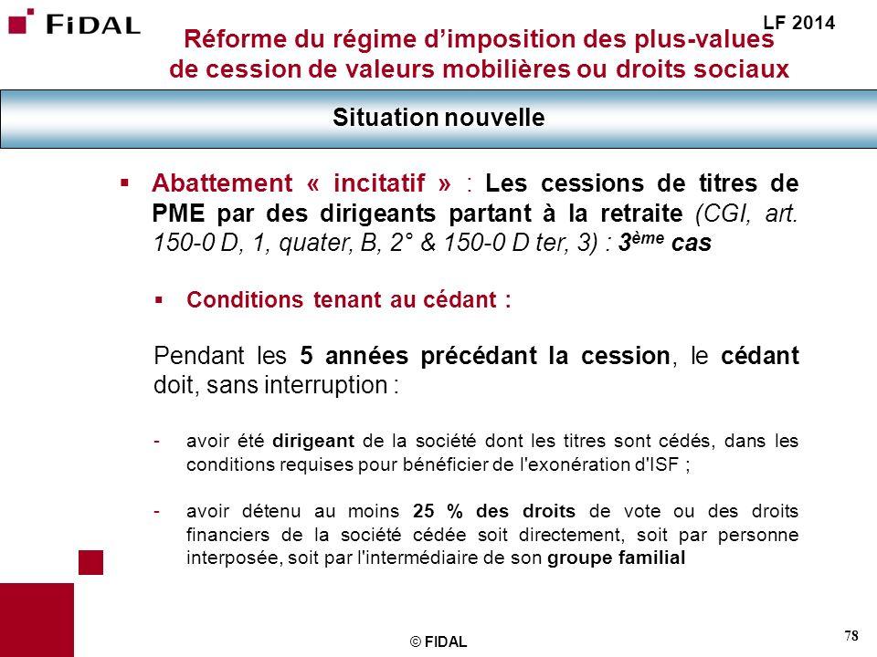 78 © FIDAL Réforme du régime dimposition des plus-values de cession de valeurs mobilières ou droits sociaux Situation nouvelle LF 2014 Abattement « in