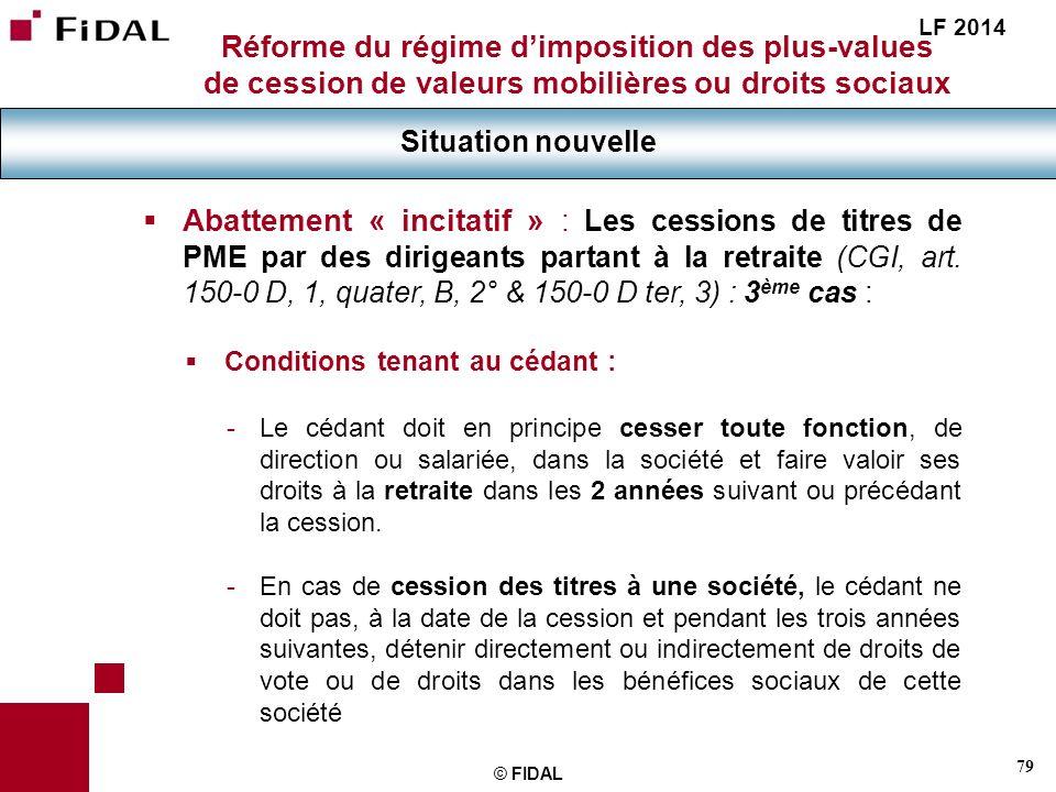 79 © FIDAL Réforme du régime dimposition des plus-values de cession de valeurs mobilières ou droits sociaux Situation nouvelle LF 2014 Abattement « in