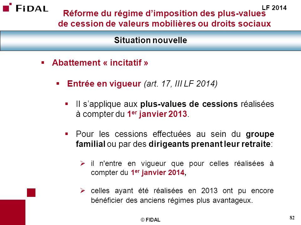 82 © FIDAL Réforme du régime dimposition des plus-values de cession de valeurs mobilières ou droits sociaux Situation nouvelle LF 2014 Abattement « in