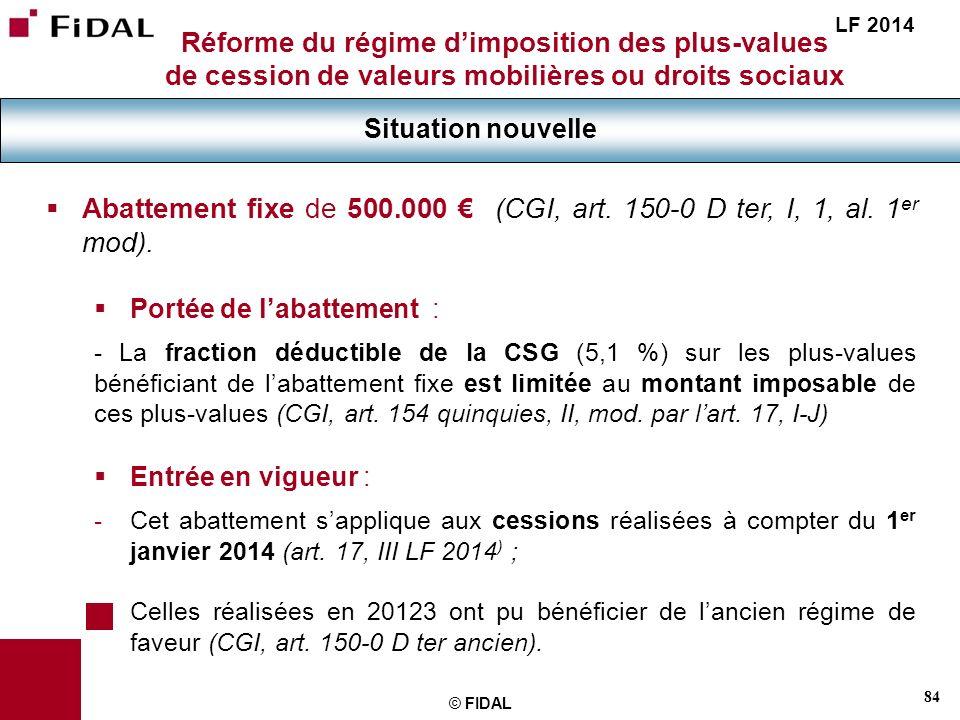84 © FIDAL Réforme du régime dimposition des plus-values de cession de valeurs mobilières ou droits sociaux Situation nouvelle LF 2014 Abattement fixe