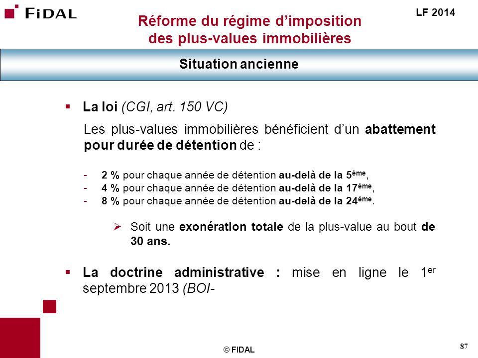 87 © FIDAL Réforme du régime dimposition des plus-values immobilières Situation ancienne LF 2014 La loi (CGI, art. 150 VC) Les plus-values immobilière