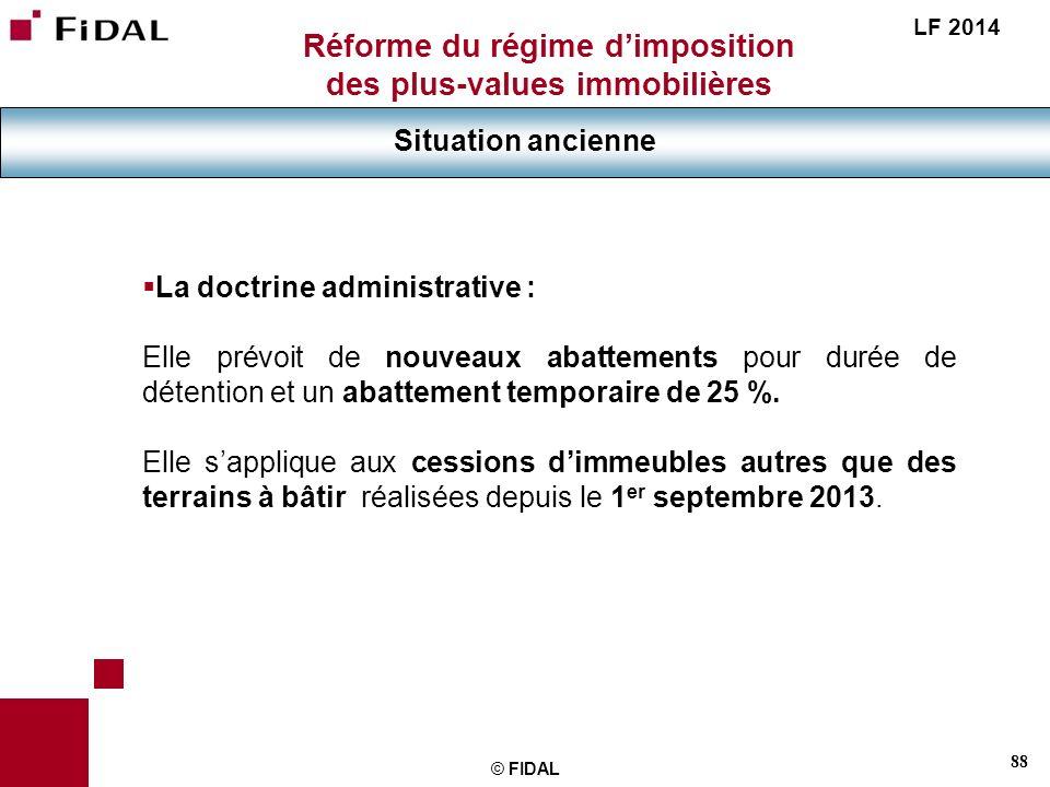 88 © FIDAL Réforme du régime dimposition des plus-values immobilières Situation ancienne LF 2014 La doctrine administrative : Elle prévoit de nouveaux