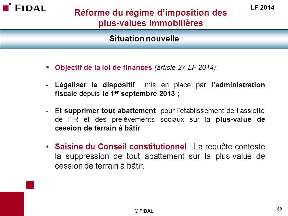 89 © FIDAL Réforme du régime dimposition des plus-values immobilières Situation nouvelle LF 2014 Objectif de la loi de finances (article 27 LF 2014):