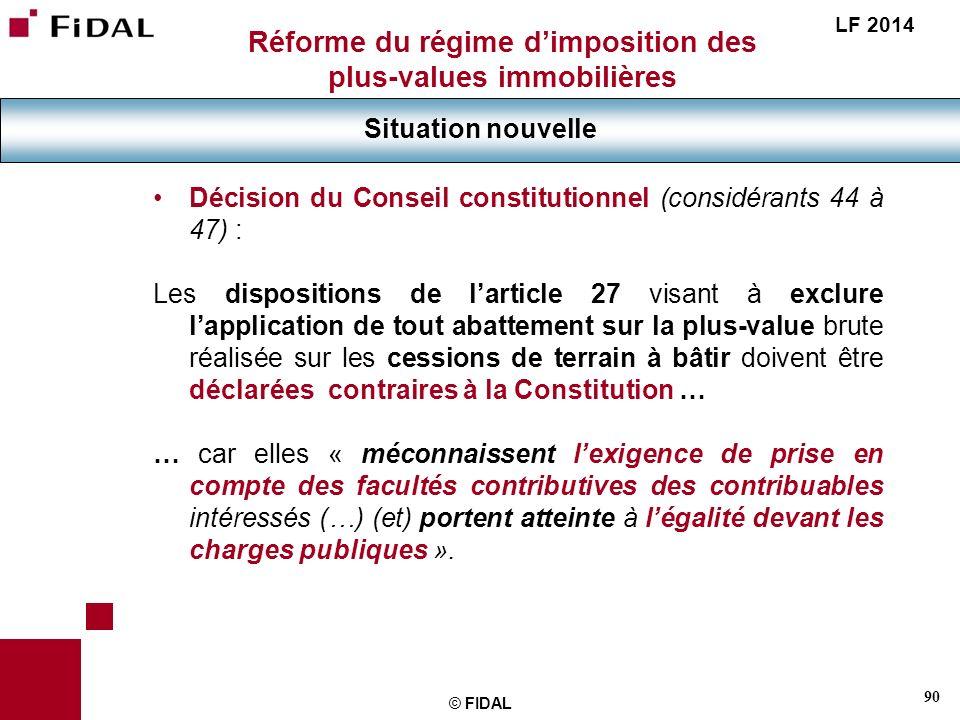 90 © FIDAL Réforme du régime dimposition des plus-values immobilières Situation nouvelle LF 2014 Décision du Conseil constitutionnel (considérants 44