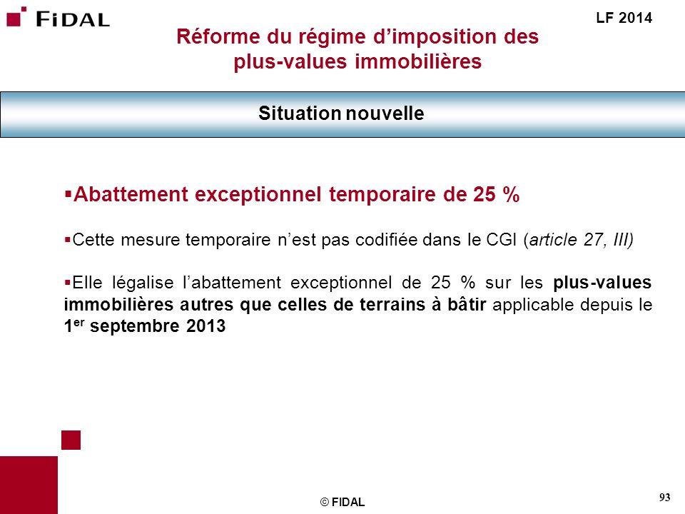 93 © FIDAL Réforme du régime dimposition des plus-values immobilières Situation nouvelle LF 2014 Abattement exceptionnel temporaire de 25 % Cette mesu