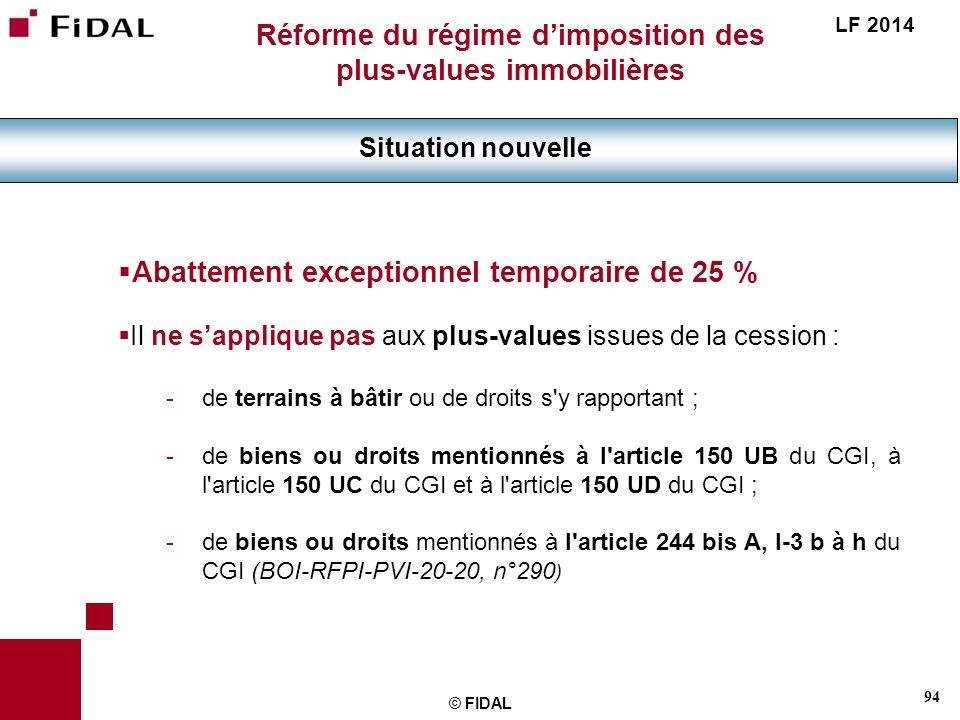 94 © FIDAL Réforme du régime dimposition des plus-values immobilières Situation nouvelle LF 2014 Abattement exceptionnel temporaire de 25 % Il ne sapp