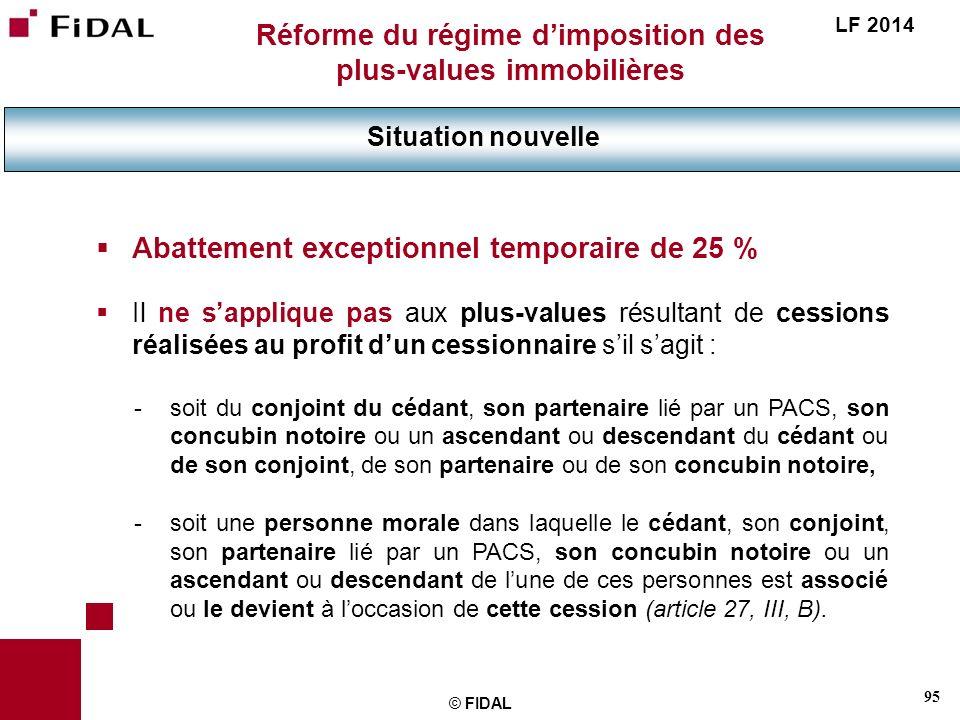 95 © FIDAL Réforme du régime dimposition des plus-values immobilières Situation nouvelle LF 2014 Abattement exceptionnel temporaire de 25 % Il ne sapp
