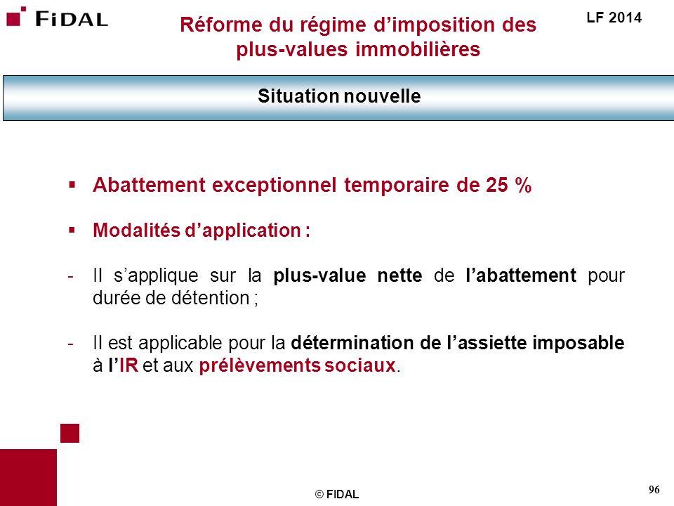 96 © FIDAL Réforme du régime dimposition des plus-values immobilières Situation nouvelle LF 2014 Abattement exceptionnel temporaire de 25 % Modalités