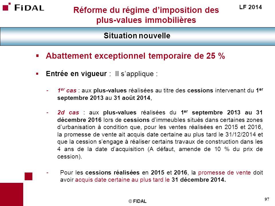 97 © FIDAL Réforme du régime dimposition des plus-values immobilières Situation nouvelle LF 2014 Abattement exceptionnel temporaire de 25 % Entrée en