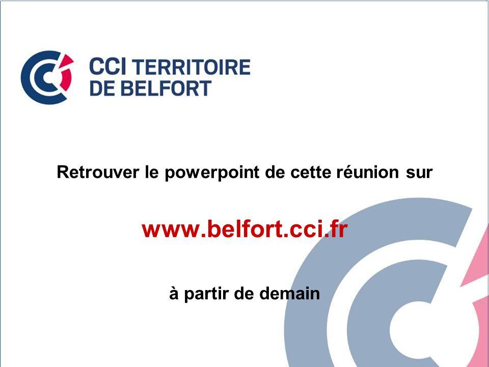 98 Retrouver le powerpoint de cette réunion sur www.belfort.cci.fr à partir de demain