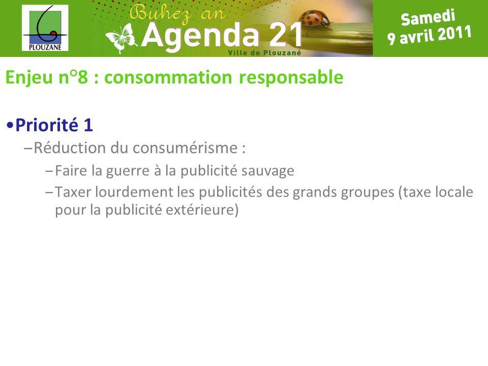 Enjeu n°8 : consommation responsable Priorité 1 – Réduction du consumérisme : – Faire la guerre à la publicité sauvage – Taxer lourdement les publicit