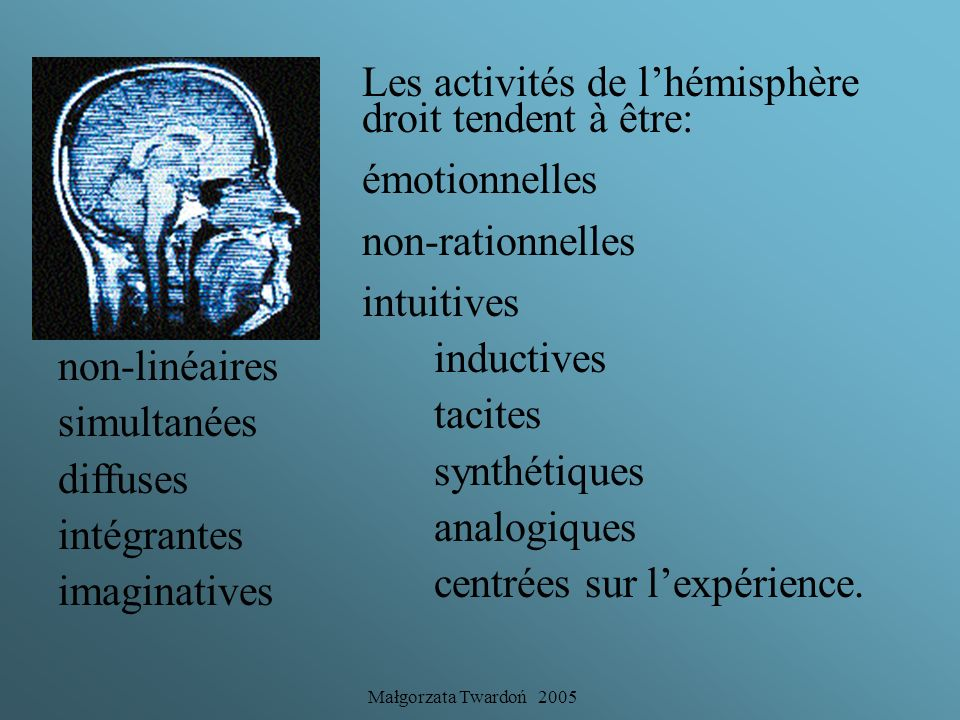 Małgorzata Twardoń 2005 Les activités de lhémisphère gauche tendent à être intellectuelles rationnelles logiques linéaires successives verbales déduct