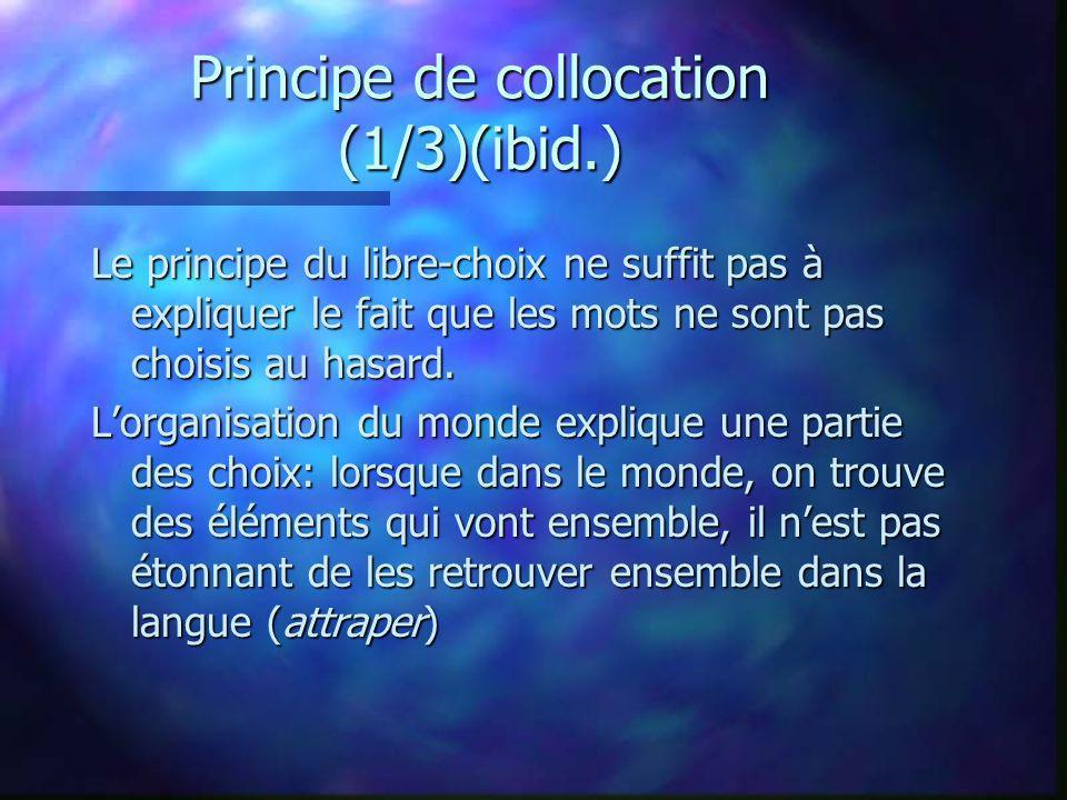 Principe de collocation (1/3)(ibid.) Le principe du libre-choix ne suffit pas à expliquer le fait que les mots ne sont pas choisis au hasard. Lorganis