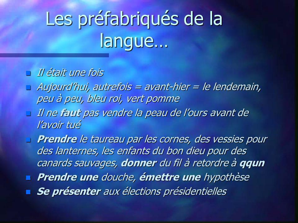 Les préfabriqués de la langue… n Il était une fois n Aujourdhui, autrefois = avant-hier = le lendemain, peu à peu, bleu roi, vert pomme n Il ne faut p