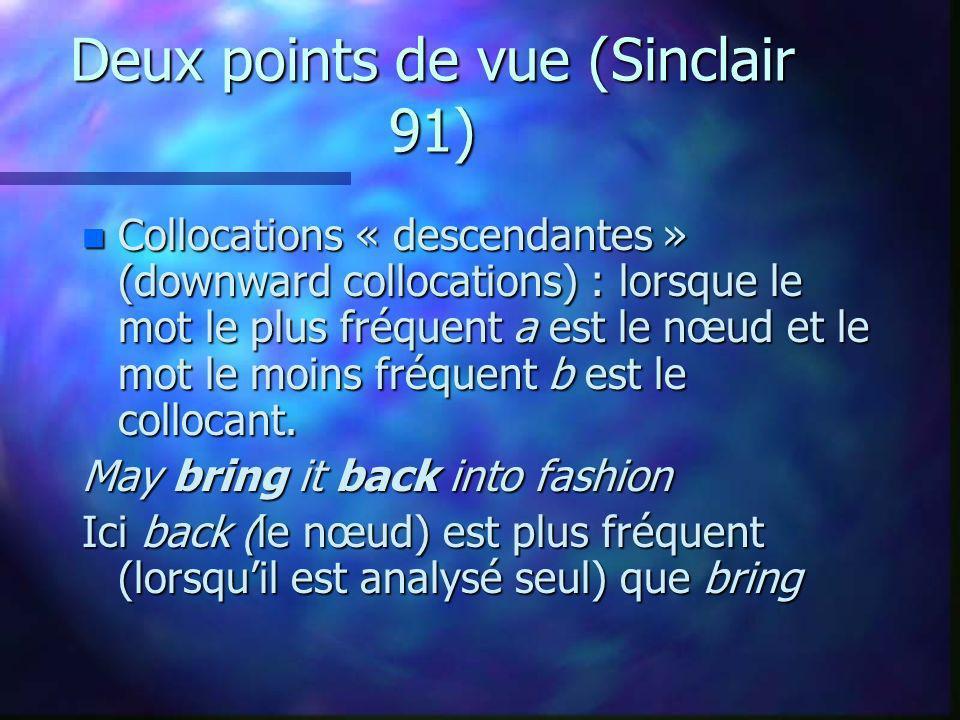 Deux points de vue (Sinclair 91) n Collocations « descendantes » (downward collocations) : lorsque le mot le plus fréquent a est le nœud et le mot le moins fréquent b est le collocant.