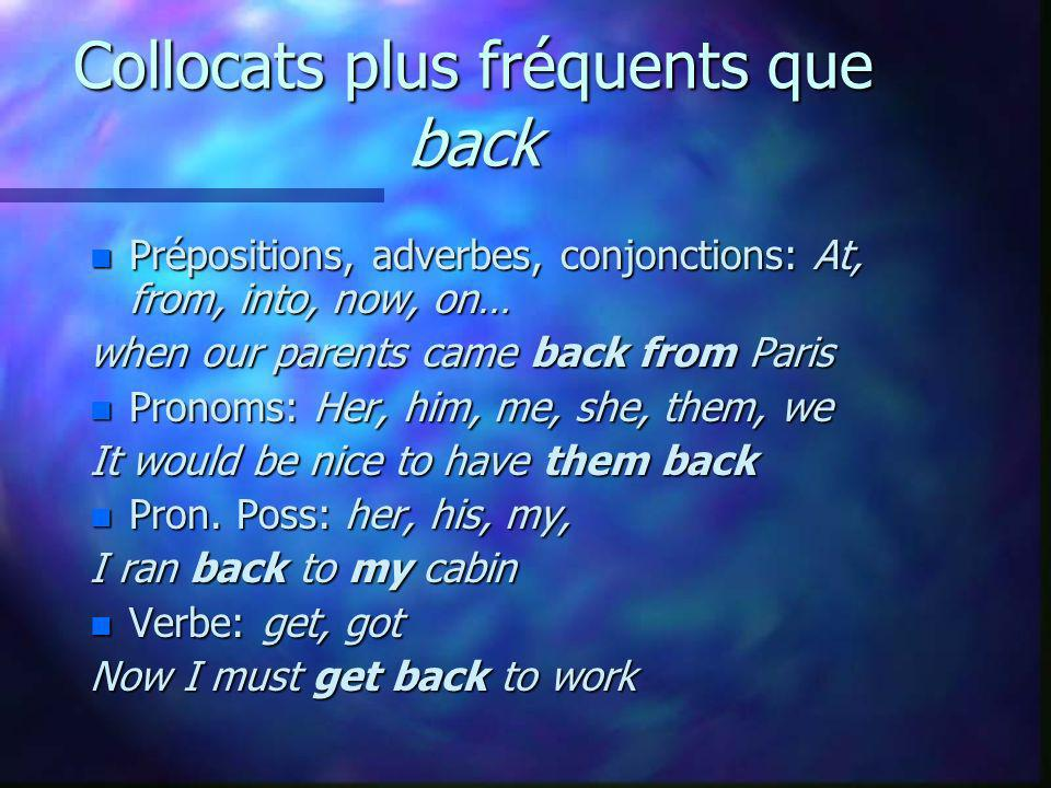 Collocats plus fréquents que back n Prépositions, adverbes, conjonctions: At, from, into, now, on… when our parents came back from Paris n Pronoms: Her, him, me, she, them, we It would be nice to have them back n Pron.
