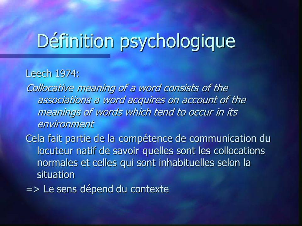 Définition psychologique Leech 1974: Collocative meaning of a word consists of the associations a word acquires on account of the meanings of words which tend to occur in its environment Cela fait partie de la compétence de communication du locuteur natif de savoir quelles sont les collocations normales et celles qui sont inhabituelles selon la situation => Le sens dépend du contexte