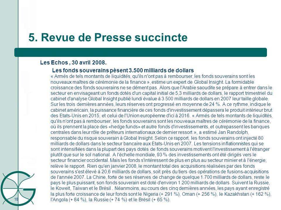 18 5. Revue de Presse succincte Les Echos, 30 avril 2008. Les fonds souverains pèsent 3.500 milliards de dollars « Armés de tels montants de liquidité