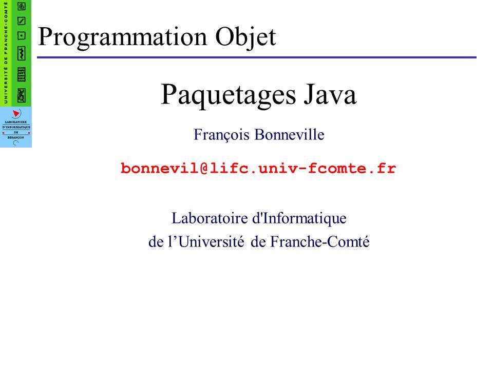 Programmation Objet Paquetages Java François Bonneville bonnevil@lifc.univ-fcomte.fr Laboratoire d'Informatique de lUniversité de Franche-Comté