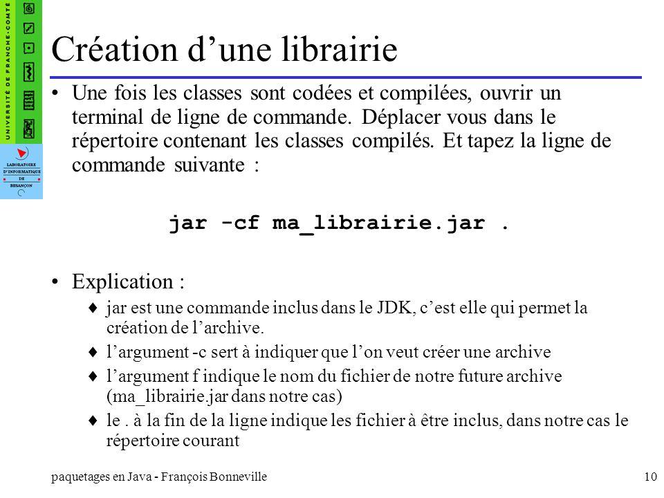 paquetages en Java - François Bonneville10 Création dune librairie Une fois les classes sont codées et compilées, ouvrir un terminal de ligne de comma