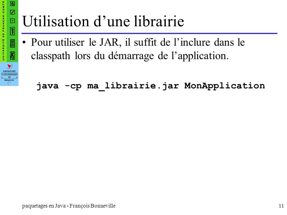 paquetages en Java - François Bonneville11 Utilisation dune librairie Pour utiliser le JAR, il suffit de linclure dans le classpath lors du démarrage