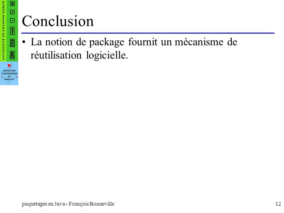 paquetages en Java - François Bonneville12 Conclusion La notion de package fournit un mécanisme de réutilisation logicielle.
