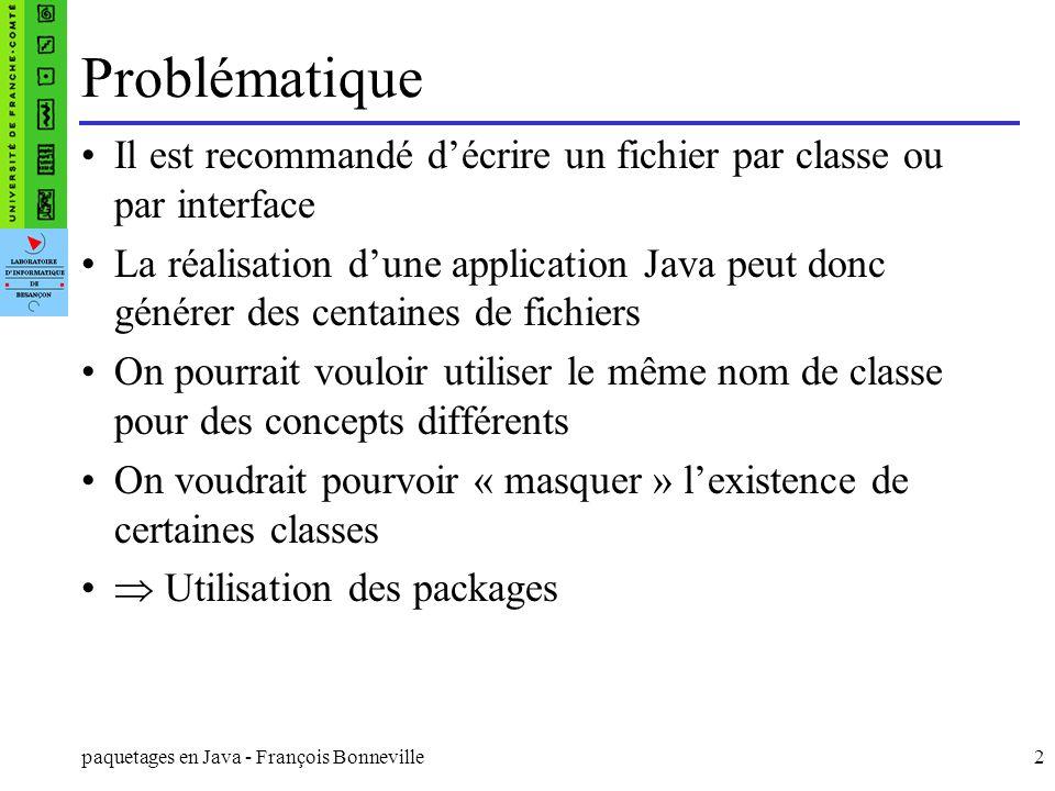 paquetages en Java - François Bonneville2 Problématique Il est recommandé décrire un fichier par classe ou par interface La réalisation dune applicati