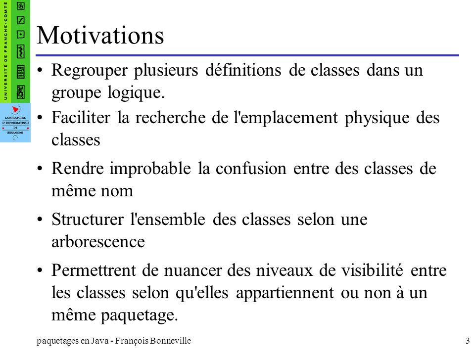 paquetages en Java - François Bonneville3 Motivations Regrouper plusieurs définitions de classes dans un groupe logique. Faciliter la recherche de l'e