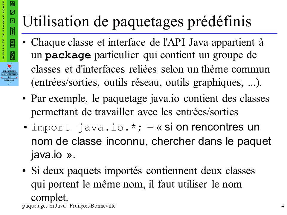 paquetages en Java - François Bonneville5 Instruction package au début du fichier : package test.monpaquet; public class Bonjour extends Object { public void affiche(){ System.out.println( bonjour );} } Le fichier Bonjour.java peut se trouver n importe où.