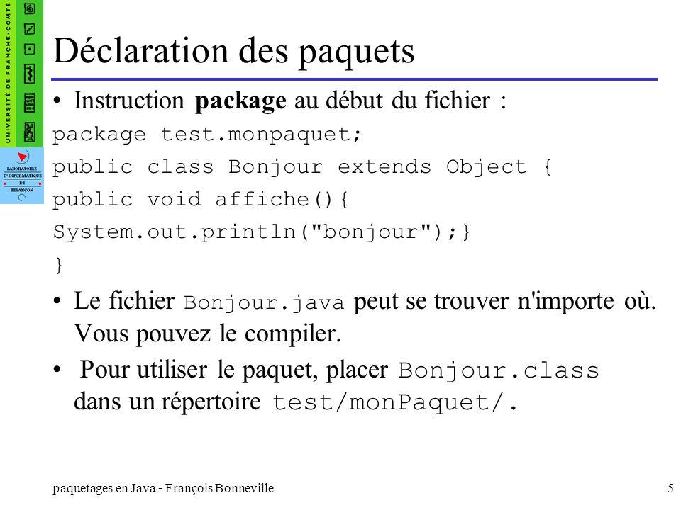 paquetages en Java - François Bonneville6 Utilisation des paquets Pour accéder aux classes déclarées dans monpaquet, utiliser linstruction : import test.monpaquet.* ; import test.monpaquet.*; class Principal extends Bonjour{ public static void main(String[] arg){ Bonjour b = new Bonjour(); b.affiche(); }
